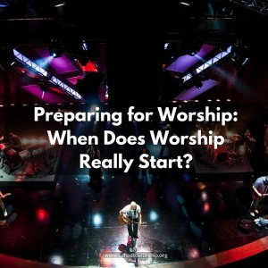 Preparing for Worship: When Does Worship Really Start?