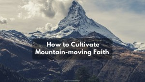 How to Cultivate Mountain-moving Faith