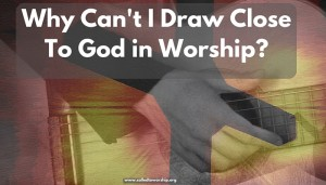 Why Can't I Draw Close To God in Worship?