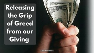 Releasing the Grip of Greed from our Giving